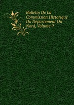 Bulletin De La Commission Historique Du Dpartement Du Nord, Volume 9