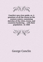 Conclin`s new river guide, or, A gazetteer of all the towns on the western waters: containing sketches of the cities, towns, and countries bordering . . with their population . in 1848