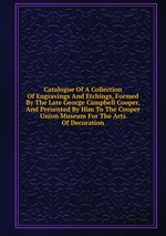 Catalogue Of A Collection Of Engravings And Etchings, Formed By The Late George Campbell Cooper, And Presented By Him To The Cooper Union Museum For The Arts Of Decoration