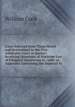 Cases Selected from Those Heard and Determined in the Vice-Admiralty Court at Quebec: Involving Questions of Maritime Law of Frequent Occurrence in . with an Appendix Containing the Imperial St