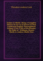 Eclipse&Okelly: Being a Complete History So Far As Is Known of That Celebrated English Thoroughbred Eclipse (1764-1789) of His Breeder the Duke of . Wildman, Dennis Okelly&Andrew Okelly Now