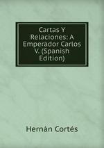 Cartas Y Relaciones: A Emperador Carlos V. (Spanish Edition)