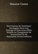 Des Cessions De Territoires: Envisages Dans Leur Principe Et Dans Leurs Effets Relatifs Au Changement De Souverainet Et De Nationalit (French Edition)