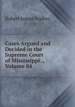 Cases Argued and Decided in the Supreme Court of Mississippi ., Volume 84
