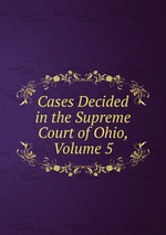 Cases Decided in the Supreme Court of Ohio, Volume 5