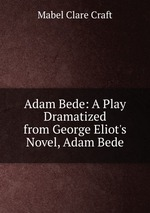 Adam Bede: A Play Dramatized from George Eliot`s Novel, Adam Bede