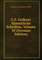 C.F. Gellerts Smmtliche Schriften, Volume 10 (German Edition)