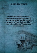 Adventures in New Guinea; nine years in captivity among the Orangwoks, a tribe in the interior of New Guinea. The narrative of Louis Trgance, a French sailor