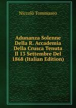 Adunanza Solenne Della R. Accademia Della Crusca Tenuta Il 13 Settembre Del 1868 (Italian Edition)