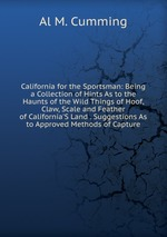 California for the Sportsman: Being a Collection of Hints As to the Haunts of the Wild Things of Hoof, Claw, Scale and Feather of California`S Land . Suggestions As to Approved Methods of Capture