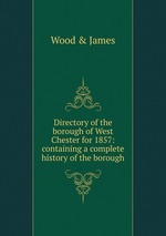Directory of the borough of West Chester for 1857: containing a complete history of the borough