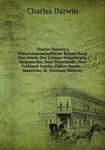 Charles Darwin`s Naturwissenschaftliche Reisen Nach Den Inseln Des Grnen Vorgebirges, Sdamerika, Dem Feuerlande, Den Falkland-Inseln, Chiloe-Inseln, . Mauritius, St. (German Edition)