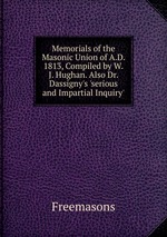 Memorials of the Masonic Union of A.D. 1813, Compiled by W.J. Hughan. Also Dr. Dassigny`s `serious and Impartial Inquiry`