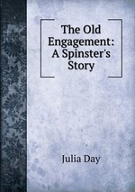 The Old Engagement: A Spinster`s Story