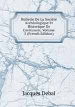 Bulletin De La Socit Archologique Et Historique De L`orlanais, Volume 5 (French Edition)