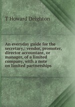 An everyday guide for the secretary,: vendor, promoter,director accountant, or manager, of a limited company, with a note on limited partnerships.