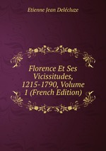 Florence Et Ses Vicissitudes, 1215-1790, Volume 1 (French Edition)