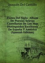 Flores Del Siglo: Album De Poesias Selctas Castellanas De Los Mas Distinguidos Escritores De Espaa Y Amrica (Spanish Edition)