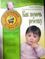 Как помочь ребенку. От рождения до трех лет