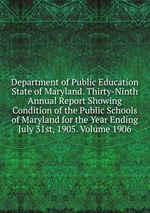 Department of Public Education State of Maryland. Thirty-Ninth Annual Report Showing Condition of the Public Schools of Maryland for the Year Ending July 31st, 1905. Volume 1906