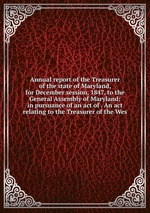 Annual report of the Treasurer of the state of Maryland, for December session, 1847, to the General Assembly of Maryland: in pursuance of an act of . An act relating to the Treasurer of the Wes