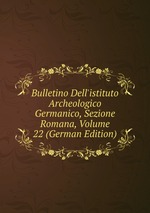 Bulletino Dell`istituto Archeologico Germanico, Sezione Romana, Volume 22 (German Edition)