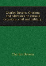Charles Devens. Orations and addresses on various occasions, civil and military;