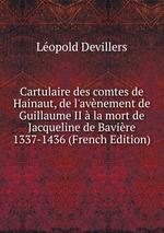 Cartulaire des comtes de Hainaut, de l`avnement de Guillaume II la mort de Jacqueline de Bavire 1337-1436 (French Edition)