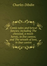 Comic tales and lyrical fancies; including The chessiad, a mock-heroic, in five cantos; and The wreath of love, in four cantos