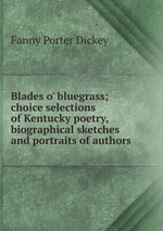 Blades o` bluegrass; choice selections of Kentucky poetry, biographical sketches and portraits of authors