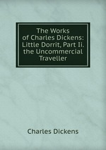 The Works of Charles Dickens: Little Dorrit, Part Ii. the Uncommercial Traveller