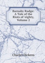 Barnaby Rudge: A Tale of the Riots of `eighty, Volume 2
