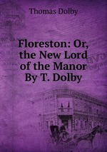Floreston: Or, the New Lord of the Manor By T. Dolby.