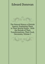 The Natural History of British Insects: Explaining Them in Their Several States : With the Periods of Their Transformations, Their Food, Oeconomy, Volume 5