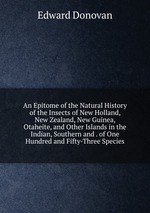 An Epitome of the Natural History of the Insects of New Holland, New Zealand, New Guinea, Otaheite, and Other Islands in the Indian, Southern and . of One Hundred and Fifty-Three Species