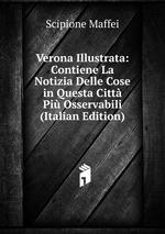 Verona Illustrata: Contiene La Notizia Delle Cose in Questa Citt Pi Osservabili (Italian Edition)