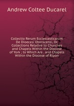 Collectio Rerum Ecclesiasticarum De Dioecesi Eboracensi, Or, Collections Relative to Churches and Chapels Within the Diocese of York ; to Which Are . and Chapels Within the Diocese of Ripon