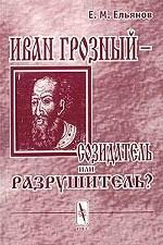 Иван Грозный - созидатель или разрушитель? Исследование проблемы субъективности интерпретаций в истории