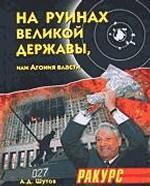 На руинах великой державы, или Агония власти. 1991-2003 годы