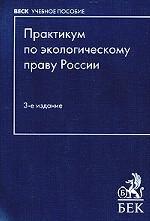 Практикум по экологическому праву России. Учебное пособие для ВУЗов