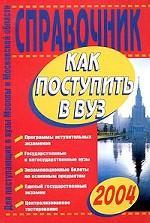 Как поступить в вуз 2004. Справочник для поступающих в вузы Москвы и Московской области