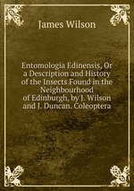 Entomologia Edinensis, Or a Description and History of the Insects Found in the Neighbourhood of Edinburgh, by J. Wilson and J. Duncan. Coleoptera