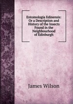 Entomologia Edinensis: Or a Description and History of the Insects Found in the Neighbourhood of Edinburgh