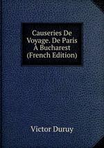 Causeries De Voyage. De Paris Bucharest (French Edition)