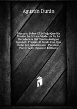 Discurso Sobre El Influjo Que Ha Tenido La Crtica Moderna En La Decadencia Del Teatro Antiguo Espaol: Y Sobre El Modo Con Que Debe Ser Considerado . Peculiar, Por D. A. D. (Spanish Edition)