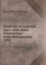 Child-life in colonial days: with many illustrations from photographs, 1899