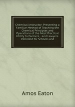 Chemical Instructor: Presenting a Familiar Method of Teaching the Chemical Principles and Operations of the Most Practical Utility to Farmers, . and Lawyers. Intended for Schools and