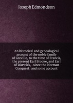 An historical and genealogical account of the noble family of Greville, to the time of Francis, the present Earl Brooke, and Earl of Warwick, . since the Norman Conquest; and some account