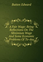 A Fair Wage: Being Reflections On The Minimium Wage And Some Economic Problems Of To-day