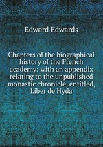 Chapters of the biographical history of the French academy: with an appendix relating to the unpublished monastic chronicle, entitled, Liber de Hyda